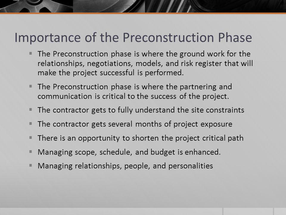 Importance of the Preconstruction Phase The Preconstruction phase is where the ground work for the relationships, negotiations, models, and risk register that will make the project successful is performed.