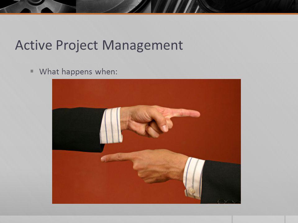 Active Project Management What happens when: