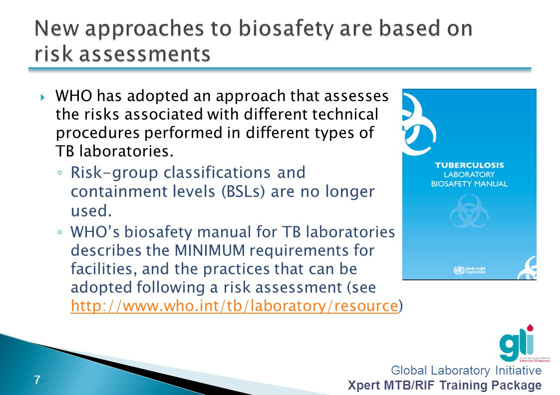 Global Laboratory Initiative Xpert MTB/RIF Training Package -7--7- WHO has adopted an approach that assesses the risks associated with different technical procedures performed in different types of TB laboratories.