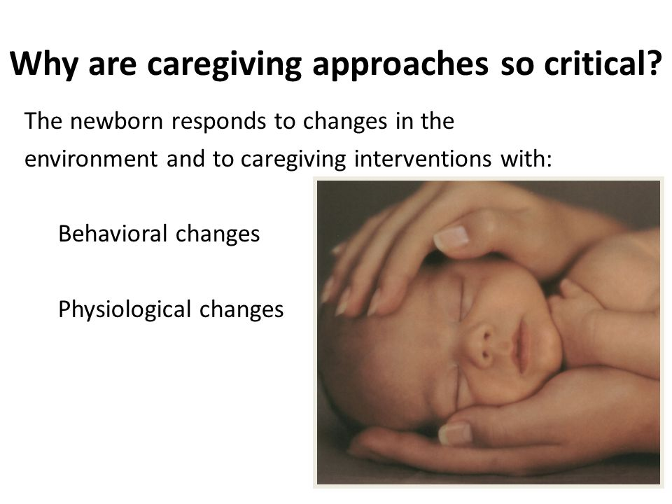 Key Components of Developmentally Supportive Care Parent support Consistency in caregiving Structuring caregiving Pacing of caregiving Support during