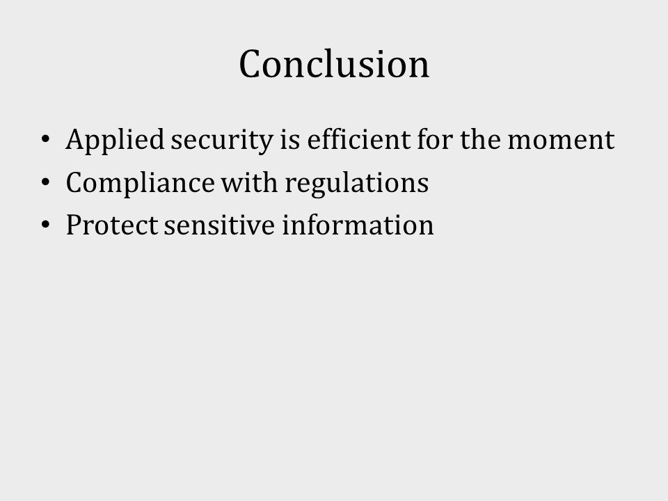 Conclusion Applied security is efficient for the moment Compliance with regulations Protect sensitive information
