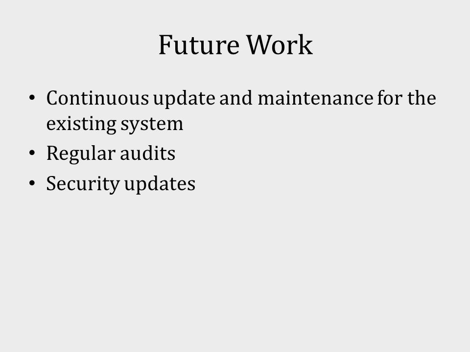 Future Work Continuous update and maintenance for the existing system Regular audits Security updates
