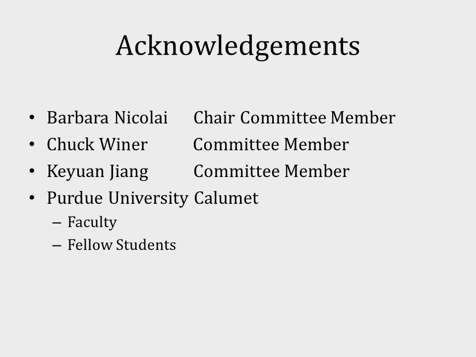Acknowledgements Barbara Nicolai Chair Committee Member Chuck Winer Committee Member Keyuan Jiang Committee Member Purdue University Calumet – Faculty – Fellow Students