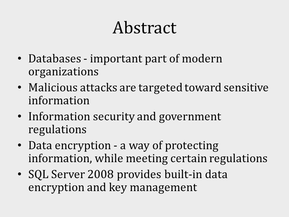 Abstract Databases - important part of modern organizations Malicious attacks are targeted toward sensitive information Information security and government regulations Data encryption - a way of protecting information, while meeting certain regulations SQL Server 2008 provides built-in data encryption and key management