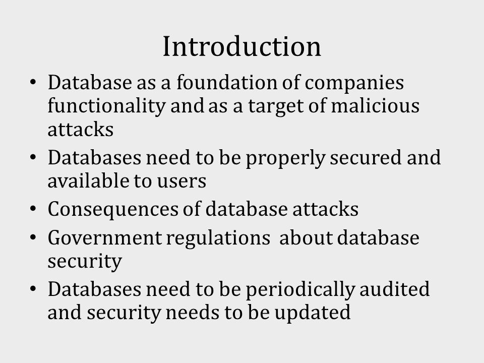 Introduction Database as a foundation of companies functionality and as a target of malicious attacks Databases need to be properly secured and available to users Consequences of database attacks Government regulations about database security Databases need to be periodically audited and security needs to be updated