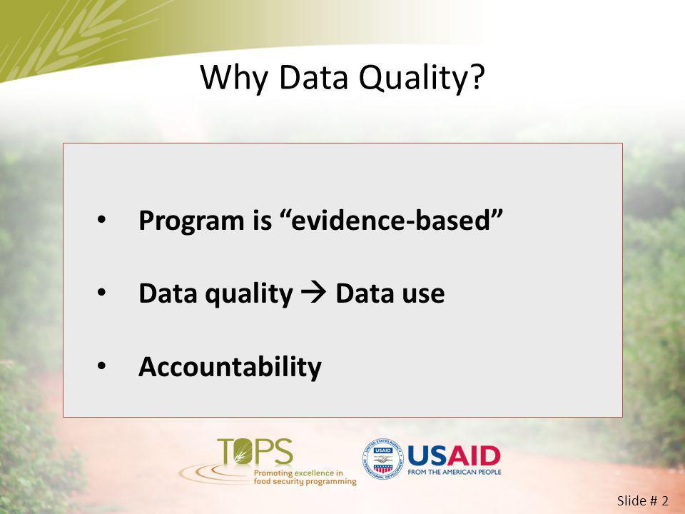 Why Data Quality? Program is evidence-based Data quality Data use Accountability Slide # 2