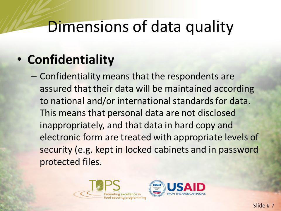 Dimensions of data quality Confidentiality – Confidentiality means that the respondents are assured that their data will be maintained according to na