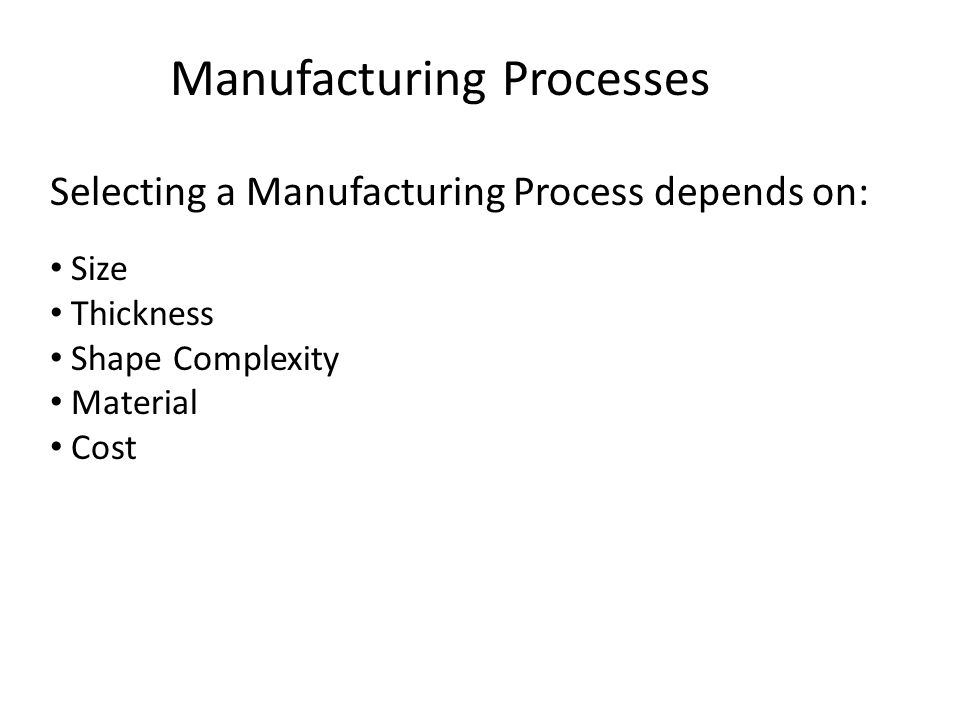 Manufacturing Processes Selecting a Manufacturing Process depends on: Size Thickness Shape Complexity Material Cost
