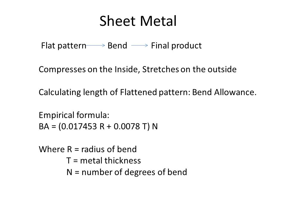 Sheet Metal Flat pattern Bend Final product Compresses on the Inside, Stretches on the outside Calculating length of Flattened pattern: Bend Allowance.