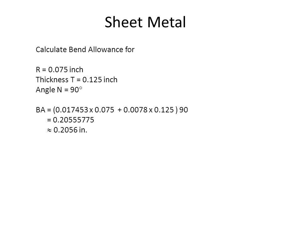 Sheet Metal Calculate Bend Allowance for R = 0.075 inch Thickness T = 0.125 inch Angle N = 90 BA = (0.017453 x 0.075 + 0.0078 x 0.125 ) 90 = 0.20555775 0.2056 in.