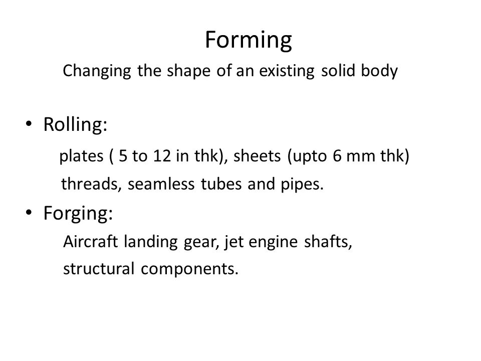 Forming Rolling: plates ( 5 to 12 in thk), sheets (upto 6 mm thk) threads, seamless tubes and pipes.
