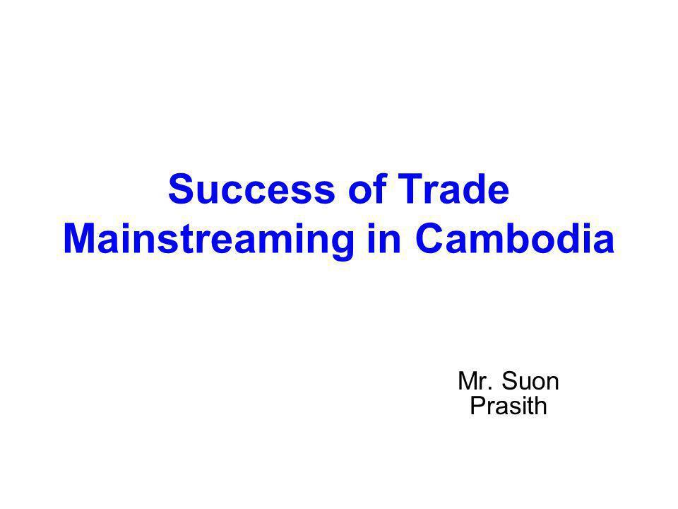 Success of Trade Mainstreaming in Cambodia Mr. Suon Prasith