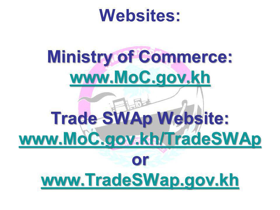 Ministry of Commerce: www.MoC.gov.kh Trade SWAp Website: www.MoC.gov.kh/TradeSWAp or www.TradeSWap.gov.kh Websites: Ministry of Commerce: www.MoC.gov.kh Trade SWAp Website: www.MoC.gov.kh/TradeSWAp or www.TradeSWap.gov.kh www.MoC.gov.kh www.MoC.gov.kh/TradeSWAp www.TradeSWap.gov.kh www.MoC.gov.kh www.MoC.gov.kh/TradeSWAp www.TradeSWap.gov.kh