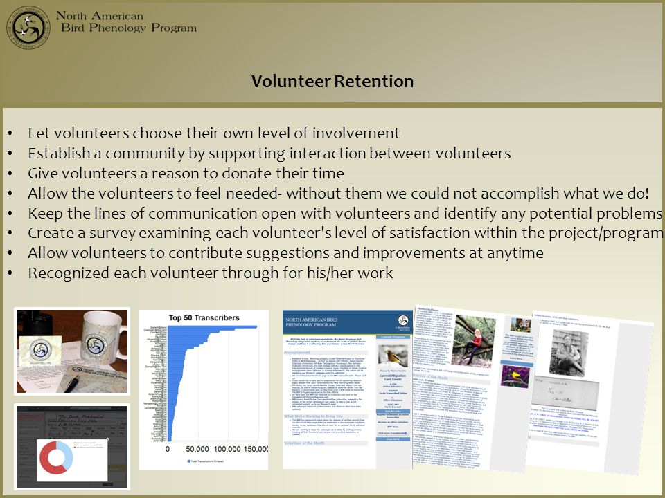 Volunteer Retention Let volunteers choose their own level of involvement Establish a community by supporting interaction between volunteers Give volunteers a reason to donate their time Allow the volunteers to feel needed- without them we could not accomplish what we do.