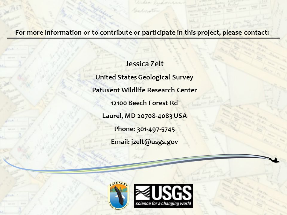 Jessica Zelt United States Geological Survey Patuxent Wildlife Research Center 12100 Beech Forest Rd Laurel, MD 20708-4083 USA Phone: 301-497-5745 Email: jzelt@usgs.gov For more information or to contribute or participate in this project, please contact: