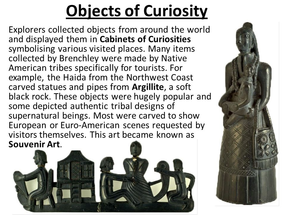 Objects of Curiosity Explorers collected objects from around the world and displayed them in Cabinets of Curiosities symbolising various visited place
