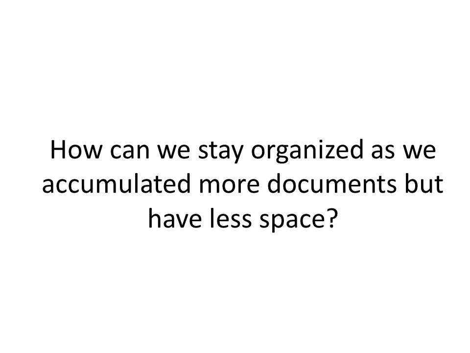 How can we stay organized as we accumulated more documents but have less space
