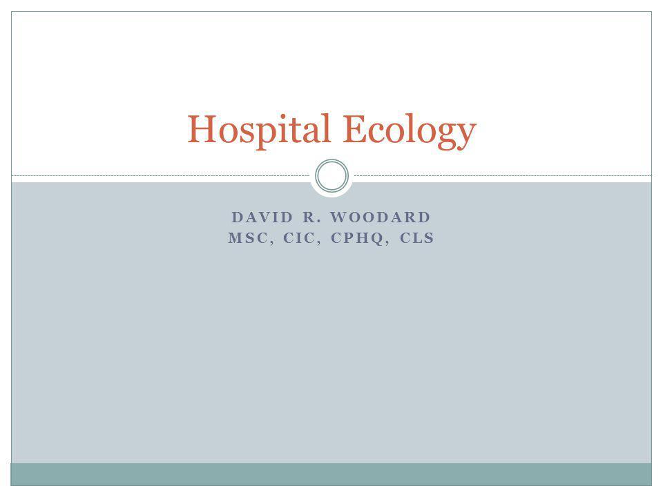 DAVID R. WOODARD MSC, CIC, CPHQ, CLS Hospital Ecology