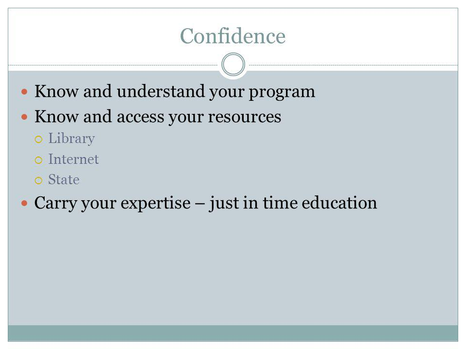 Confidence Know and understand your program Know and access your resources Library Internet State Carry your expertise – just in time education