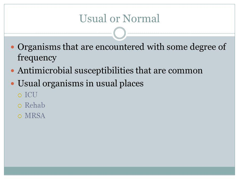 Usual or Normal Organisms that are encountered with some degree of frequency Antimicrobial susceptibilities that are common Usual organisms in usual p