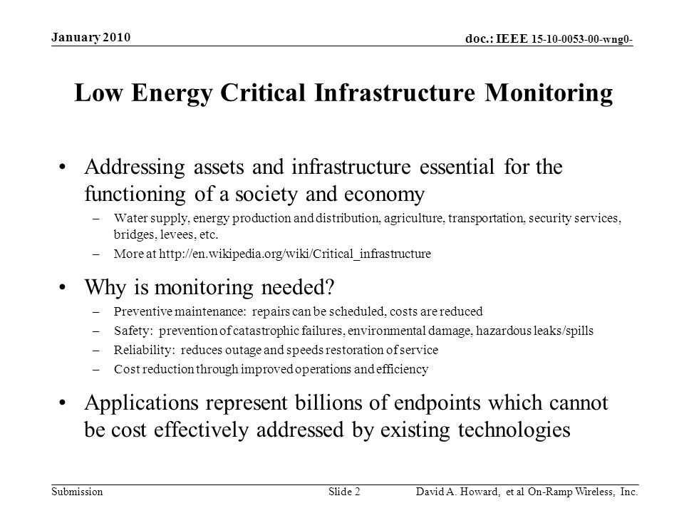 doc.: IEEE 15-10-0053-00-wng0- Submission Low Energy Critical Infrastructure Monitoring Addressing assets and infrastructure essential for the functioning of a society and economy –Water supply, energy production and distribution, agriculture, transportation, security services, bridges, levees, etc.