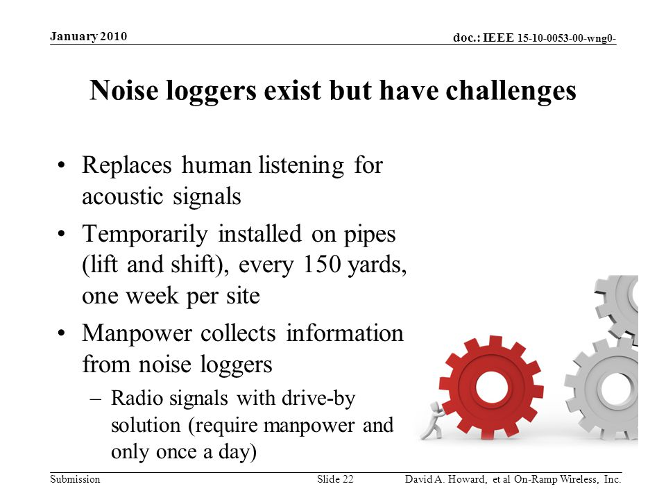 doc.: IEEE 15-10-0053-00-wng0- Submission Noise loggers exist but have challenges Replaces human listening for acoustic signals Temporarily installed on pipes (lift and shift), every 150 yards, one week per site Manpower collects information from noise loggers –Radio signals with drive-by solution (require manpower and only once a day) January 2010 David A.