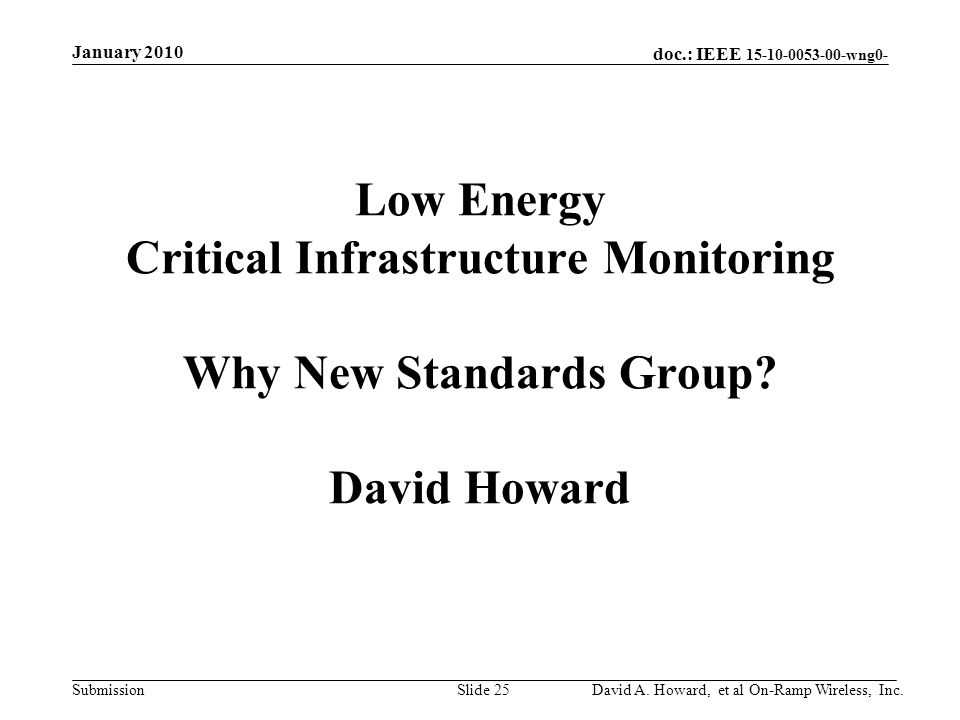 doc.: IEEE 15-10-0053-00-wng0- Submission Low Energy Critical Infrastructure Monitoring Why New Standards Group.