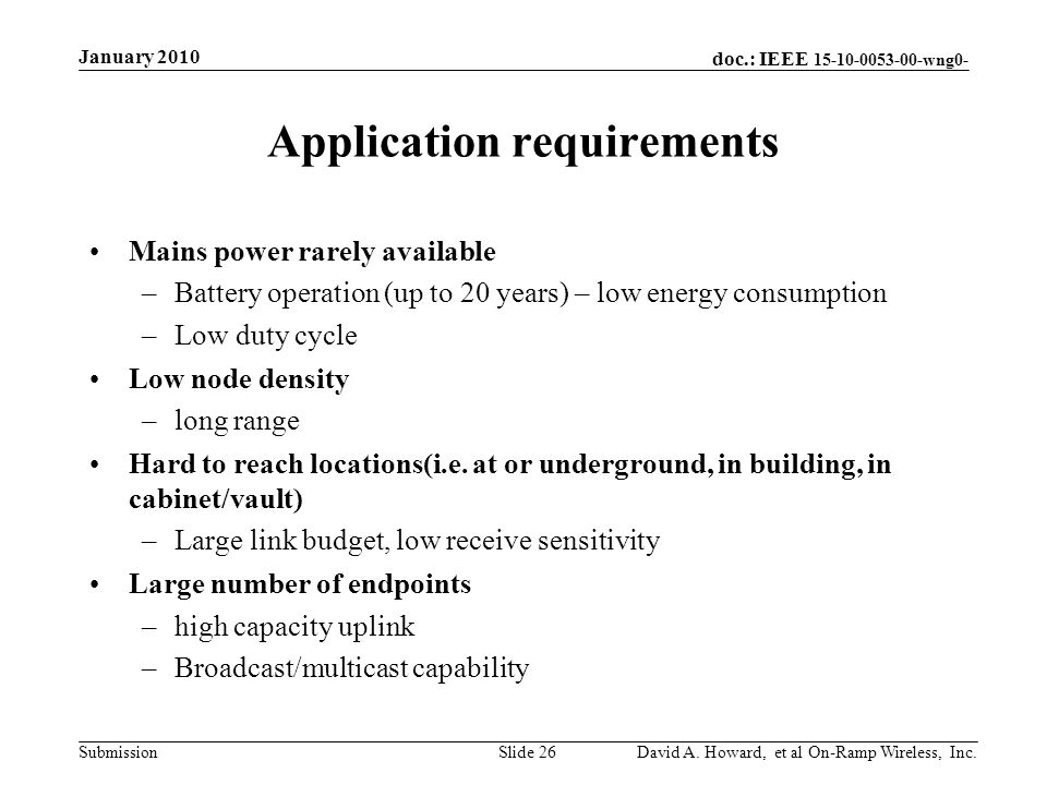 doc.: IEEE 15-10-0053-00-wng0- Submission Application requirements Mains power rarely available –Battery operation (up to 20 years) – low energy consumption –Low duty cycle Low node density –long range Hard to reach locations(i.e.