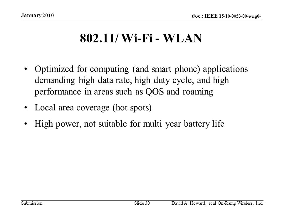 doc.: IEEE 15-10-0053-00-wng0- Submission 802.11/ Wi-Fi - WLAN Optimized for computing (and smart phone) applications demanding high data rate, high duty cycle, and high performance in areas such as QOS and roaming Local area coverage (hot spots) High power, not suitable for multi year battery life January 2010 David A.