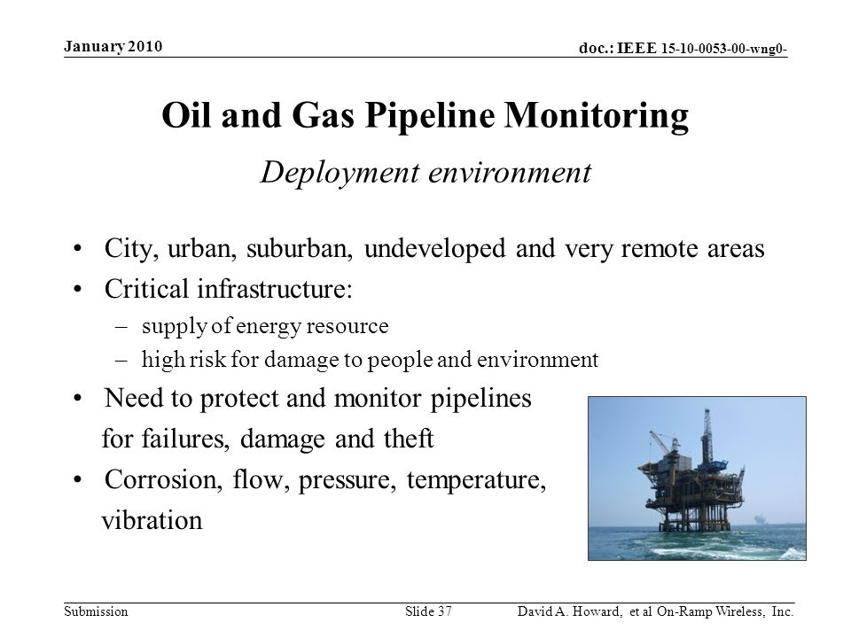 doc.: IEEE 15-10-0053-00-wng0- Submission Oil and Gas Pipeline Monitoring City, urban, suburban, undeveloped and very remote areas Critical infrastructure: –supply of energy resource –high risk for damage to people and environment Need to protect and monitor pipelines for failures, damage and theft Corrosion, flow, pressure, temperature, vibration January 2010 David A.