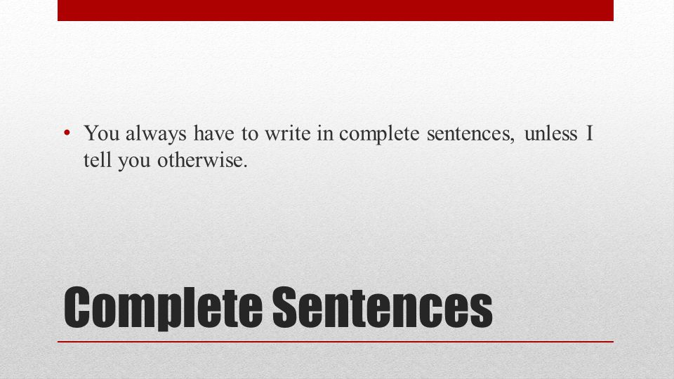 Complete Sentences You always have to write in complete sentences, unless I tell you otherwise.