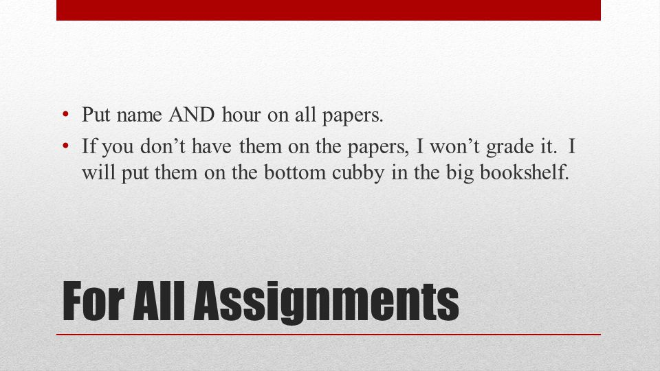 For All Assignments Put name AND hour on all papers.