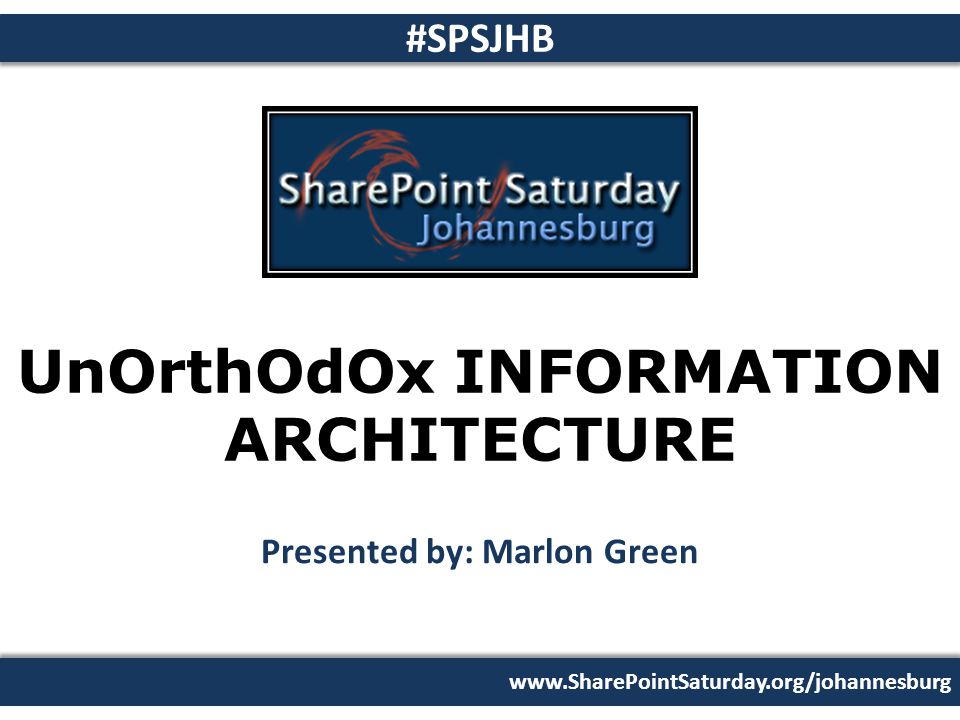 www.SharePointSaturday.org/johannesburg #SPSJHB UnOrthOdOx INFORMATION ARCHITECTURE Presented by: Marlon Green 26 February 2011