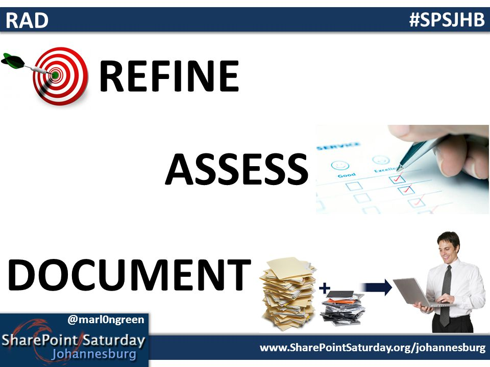 www.SharePointSaturday.org/johannesburg #SPSJHB @marl0ngreen RAD REFINE ASSESS DOCUMENT