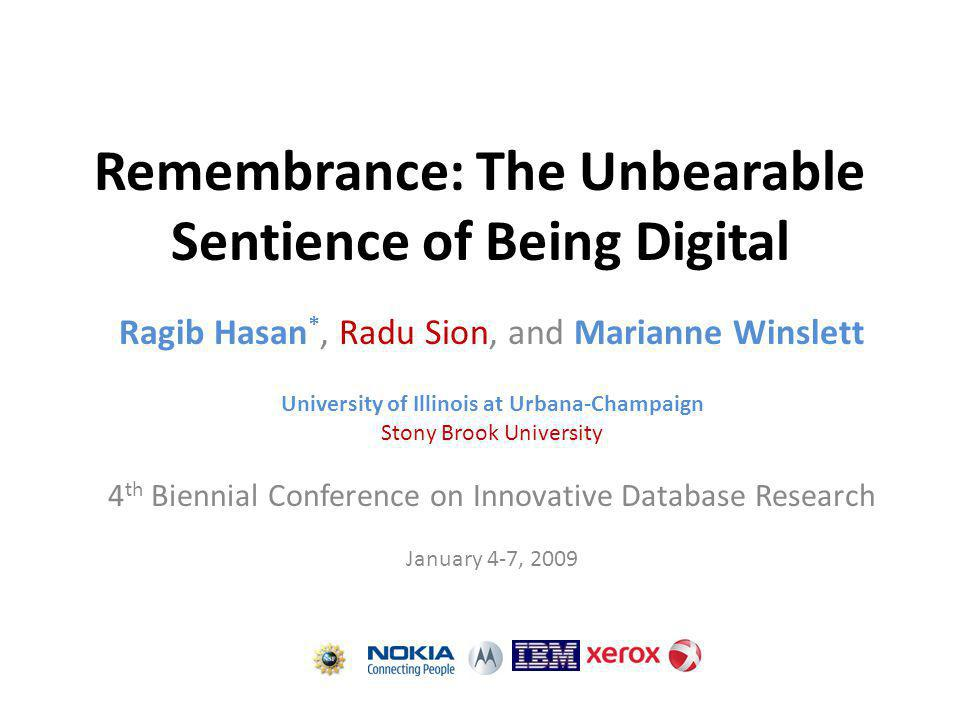 Remembrance: The Unbearable Sentience of Being Digital Ragib Hasan *, Radu Sion, and Marianne Winslett University of Illinois at Urbana-Champaign Stony Brook University 4 th Biennial Conference on Innovative Database Research January 4-7, 2009