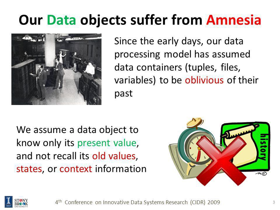 Epilogue Ability to recall the past memories, and contextual information differentiates sentient beings from simpler organisms Augmenting data objects with memory as an intrinsic property will introduce sentience for digital objects 4 th Conference on Innovative Data Systems Research (CIDR) 2009 14