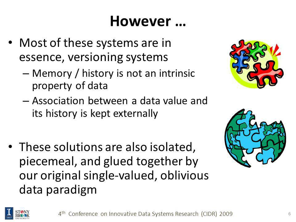 Remembrant Computing We propose a new data paradigm, where – Data objects retain their memories as an intrinsic property – History, context, temporal events can be recalled – Past (memory) and present (value) are considered as an atomic unit of data 4 th Conference on Innovative Data Systems Research (CIDR) 2009 7 Files recall their past contents x = 5 x = 10 Variables remember their past values and context Hard disk blocks recall past content Queries return tuple objects which remember their past context, value, states