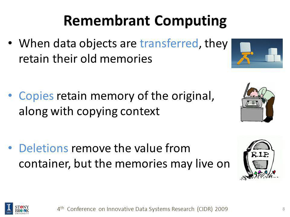 Remembrant Computing When data objects are transferred, they retain their old memories Copies retain memory of the original, along with copying context Deletions remove the value from container, but the memories may live on 4 th Conference on Innovative Data Systems Research (CIDR) 2009 8