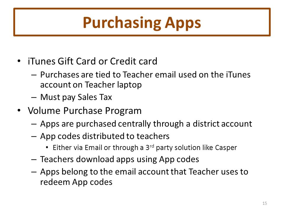 Purchasing Apps iTunes Gift Card or Credit card – Purchases are tied to Teacher email used on the iTunes account on Teacher laptop – Must pay Sales Tax Volume Purchase Program – Apps are purchased centrally through a district account – App codes distributed to teachers Either via Email or through a 3 rd party solution like Casper – Teachers download apps using App codes – Apps belong to the email account that Teacher uses to redeem App codes 15