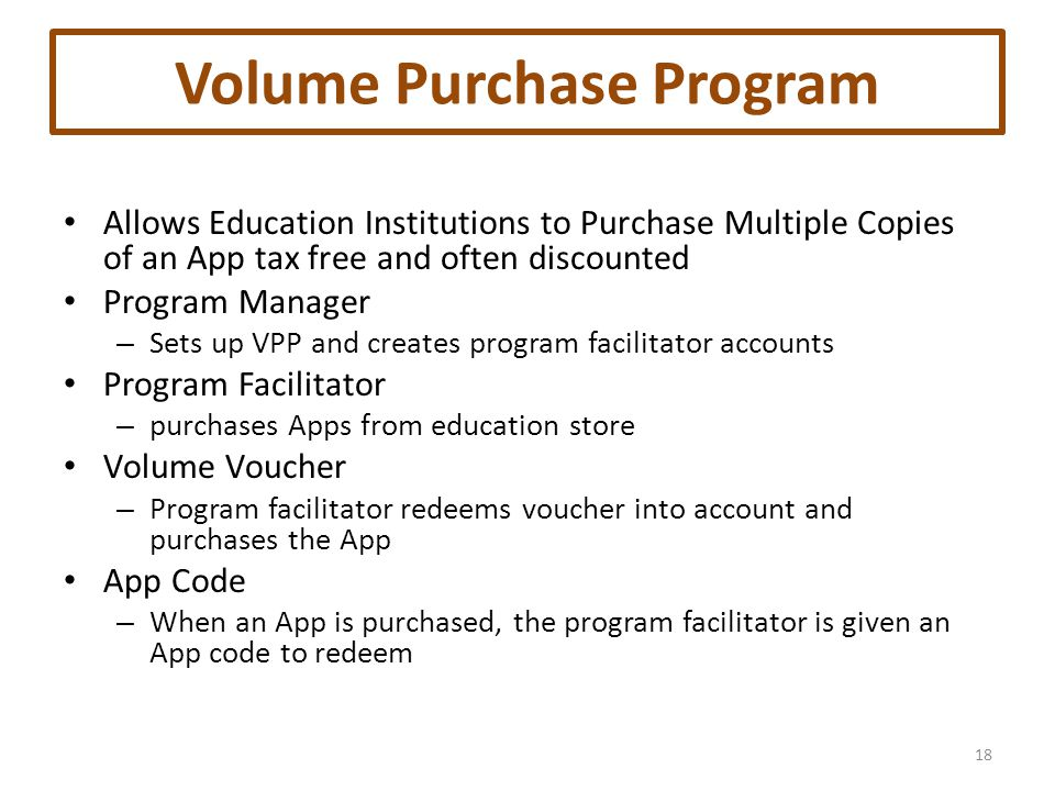 Volume Purchase Program Allows Education Institutions to Purchase Multiple Copies of an App tax free and often discounted Program Manager – Sets up VPP and creates program facilitator accounts Program Facilitator – purchases Apps from education store Volume Voucher – Program facilitator redeems voucher into account and purchases the App App Code – When an App is purchased, the program facilitator is given an App code to redeem 18