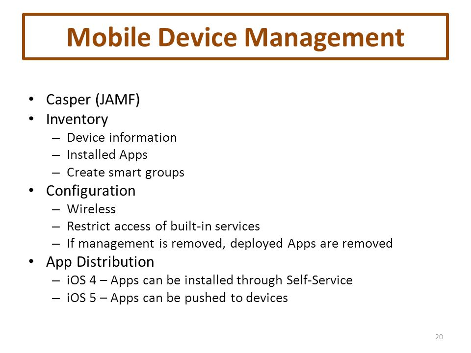 Mobile Device Management Casper (JAMF) Inventory – Device information – Installed Apps – Create smart groups Configuration – Wireless – Restrict access of built-in services – If management is removed, deployed Apps are removed App Distribution – iOS 4 – Apps can be installed through Self-Service – iOS 5 – Apps can be pushed to devices 20