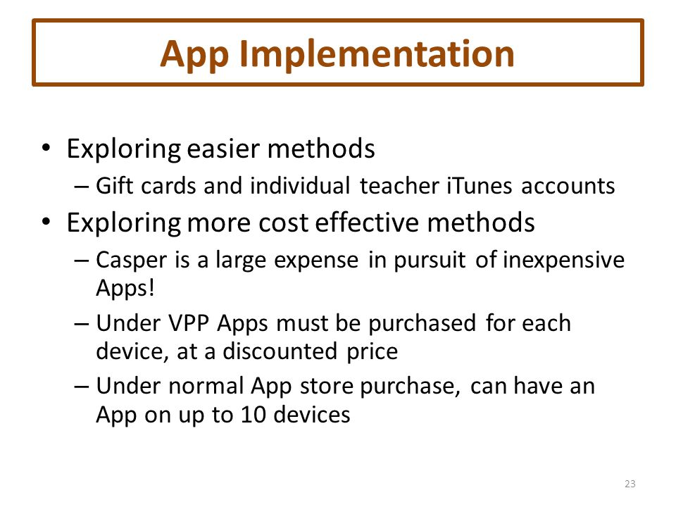 App Implementation Exploring easier methods – Gift cards and individual teacher iTunes accounts Exploring more cost effective methods – Casper is a large expense in pursuit of inexpensive Apps.