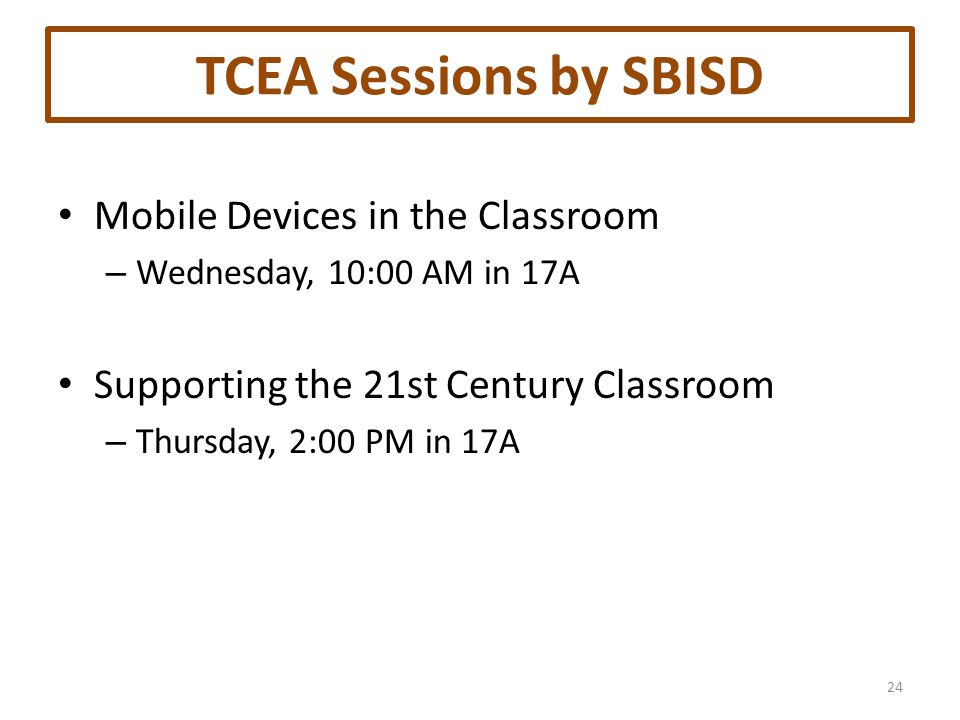 TCEA Sessions by SBISD Mobile Devices in the Classroom – Wednesday, 10:00 AM in 17A Supporting the 21st Century Classroom – Thursday, 2:00 PM in 17A 24