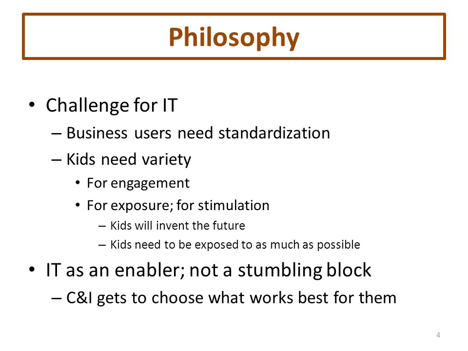 Philosophy Challenge for IT – Business users need standardization – Kids need variety For engagement For exposure; for stimulation – Kids will invent the future – Kids need to be exposed to as much as possible IT as an enabler; not a stumbling block – C&I gets to choose what works best for them 4