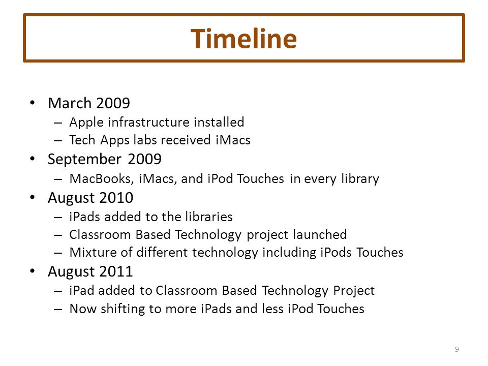 Timeline March 2009 – Apple infrastructure installed – Tech Apps labs received iMacs September 2009 – MacBooks, iMacs, and iPod Touches in every library August 2010 – iPads added to the libraries – Classroom Based Technology project launched – Mixture of different technology including iPods Touches August 2011 – iPad added to Classroom Based Technology Project – Now shifting to more iPads and less iPod Touches 9