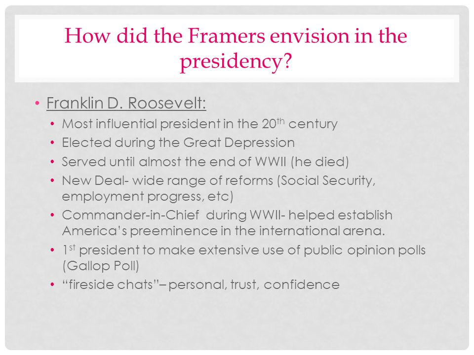 How did the Framers envision in the presidency? Franklin D. Roosevelt: Most influential president in the 20 th century Elected during the Great Depres