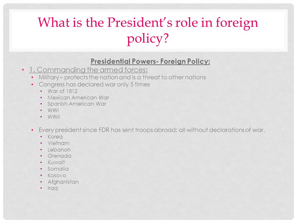 What is the Presidents role in foreign policy? Presidential Powers- Foreign Policy: 1. Commanding the armed forces: Military – protects the nation and