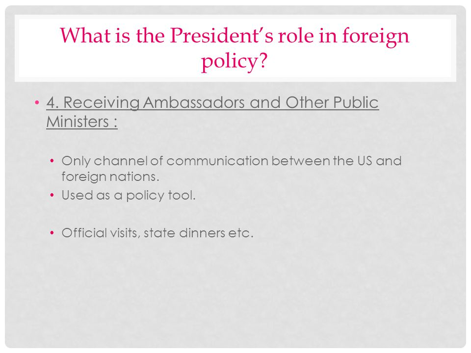 What is the Presidents role in foreign policy? 4. Receiving Ambassadors and Other Public Ministers : Only channel of communication between the US and