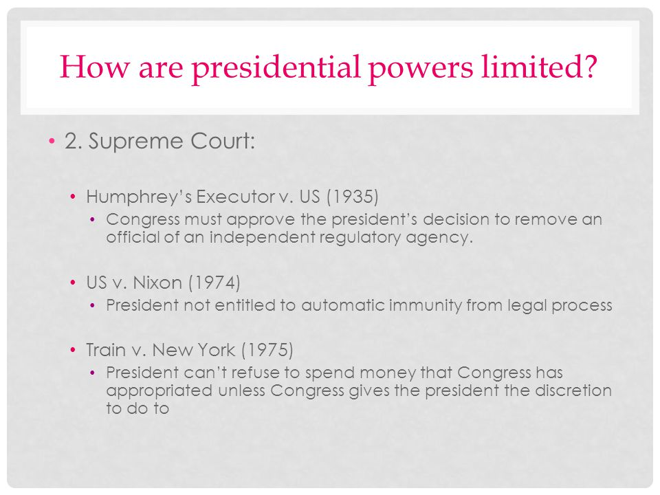 How are presidential powers limited? 2. Supreme Court: Humphreys Executor v. US (1935) Congress must approve the presidents decision to remove an offi