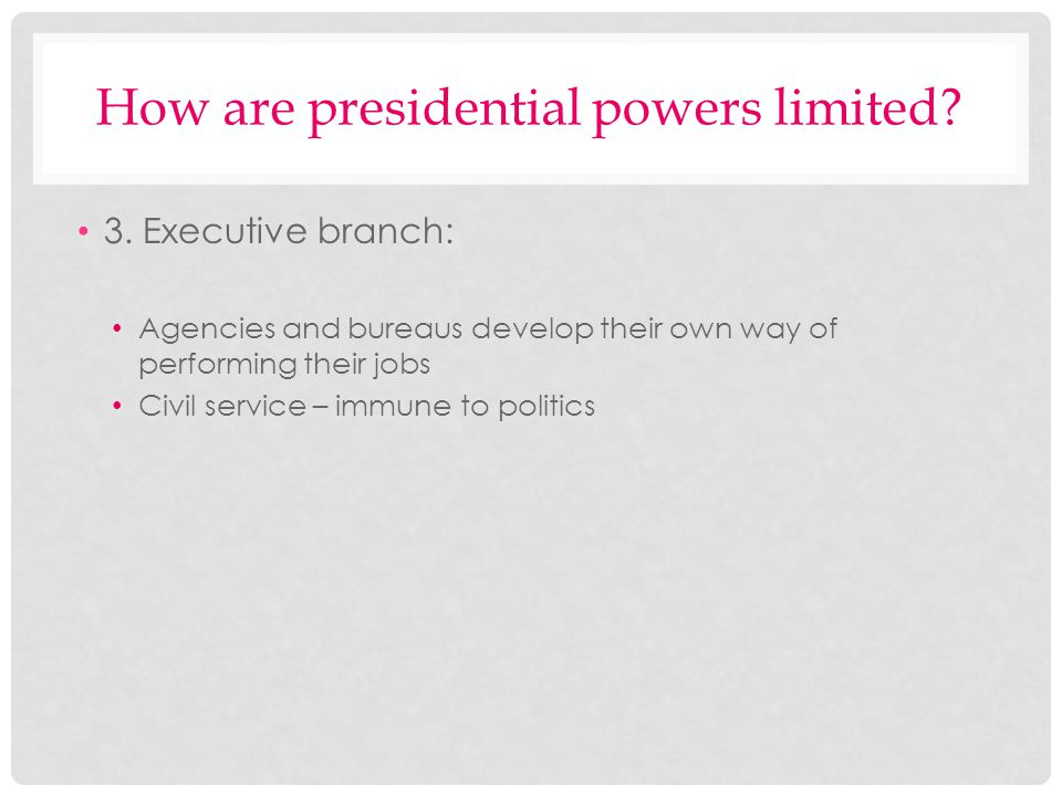 How are presidential powers limited? 3. Executive branch: Agencies and bureaus develop their own way of performing their jobs Civil service – immune t